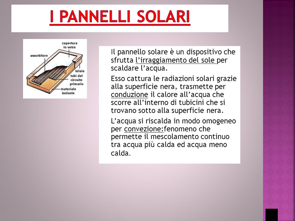 Il pannello solare è un dispositivo che sfrutta l'irraggiamento del sole per scaldare l'acqua. Esso cattura le radiazioni solari grazie alla superfici