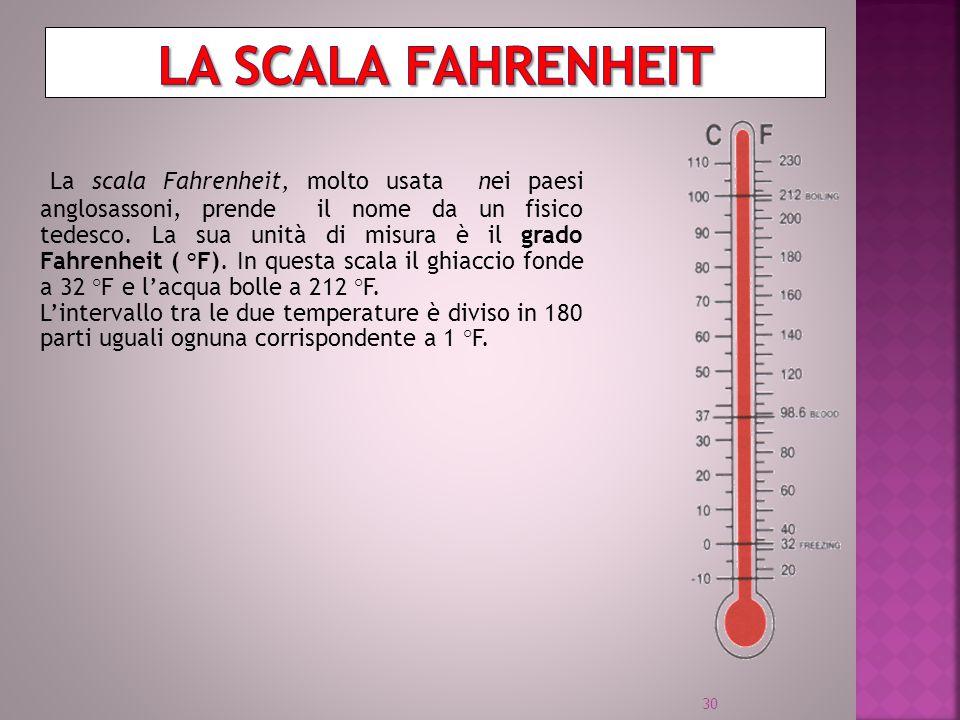La scala Fahrenheit, molto usata nei paesi anglosassoni, prende il nome da un fisico tedesco. La sua unità di misura è il grado Fahrenheit ( °F). In q