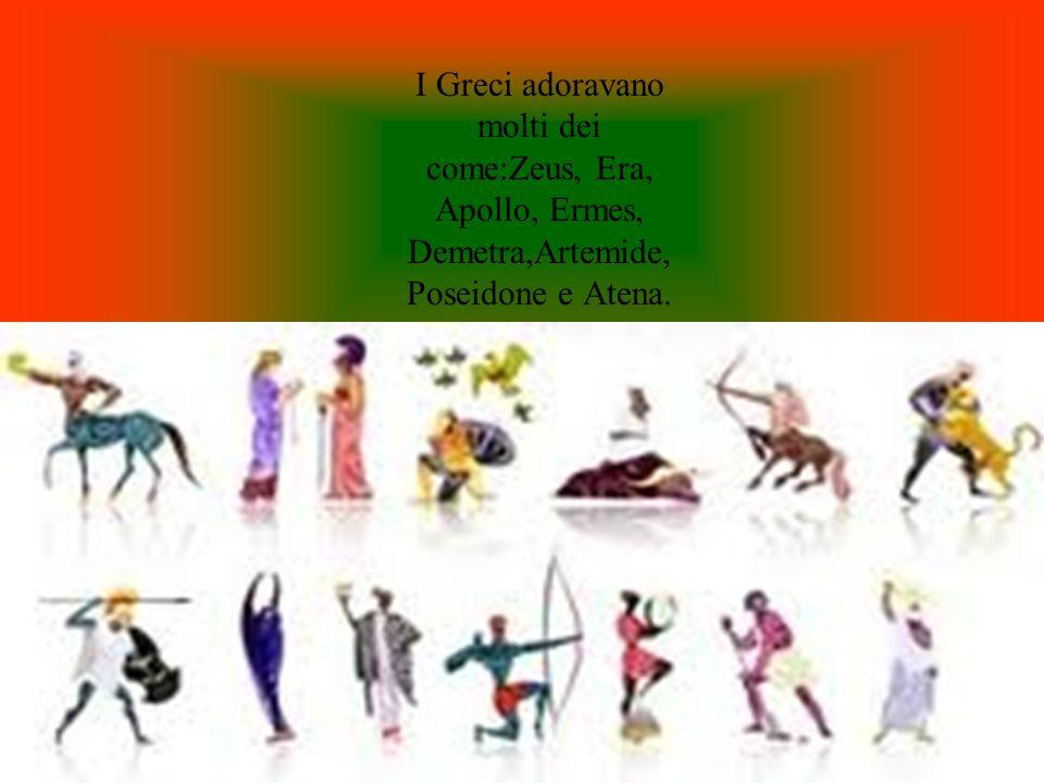 I Greci adoravano molti dei come:Zeus, Era, Apollo, Ermes, Demetra,Artemide, Poseidone e Atena.