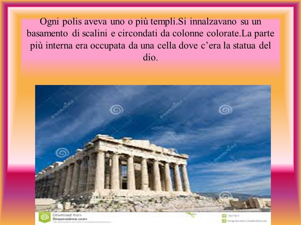 Ogni polis aveva uno o più templi.Si innalzavano su un basamento di scalini e circondati da colonne colorate.La parte più interna era occupata da una