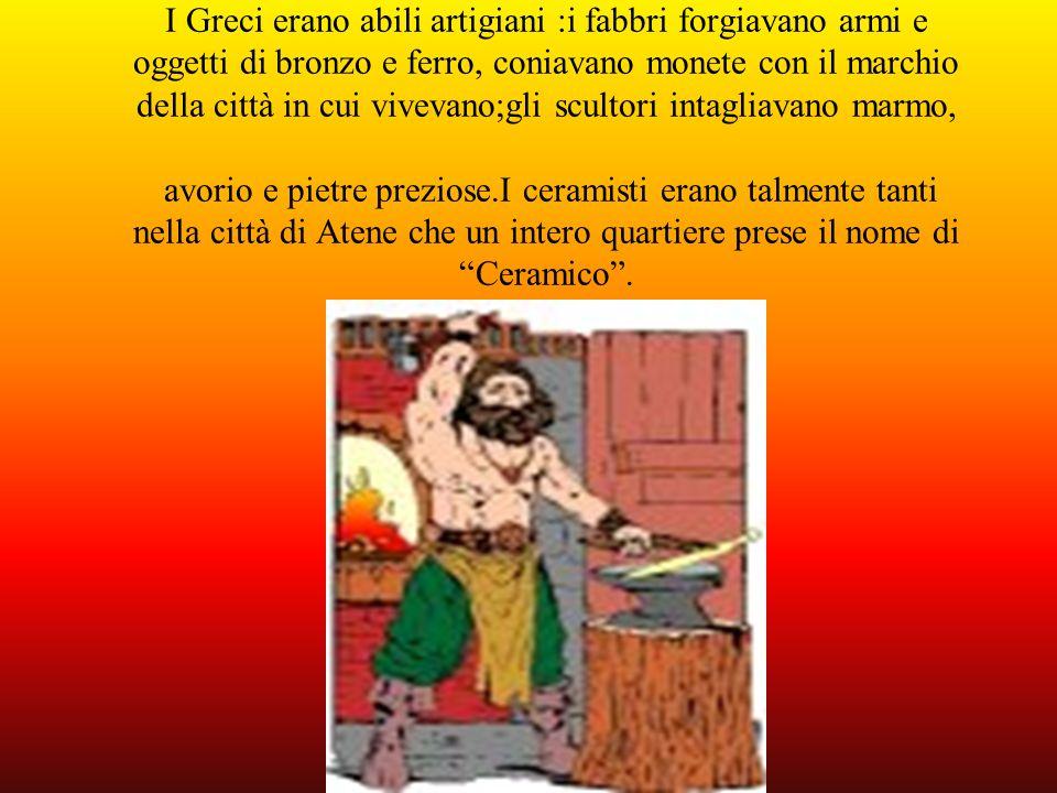 I Greci erano abili artigiani :i fabbri forgiavano armi e oggetti di bronzo e ferro, coniavano monete con il marchio della città in cui vivevano;gli s