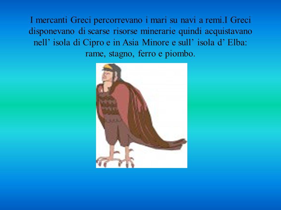 I mercanti Greci percorrevano i mari su navi a remi.I Greci disponevano di scarse risorse minerarie quindi acquistavano nell' isola di Cipro e in Asia