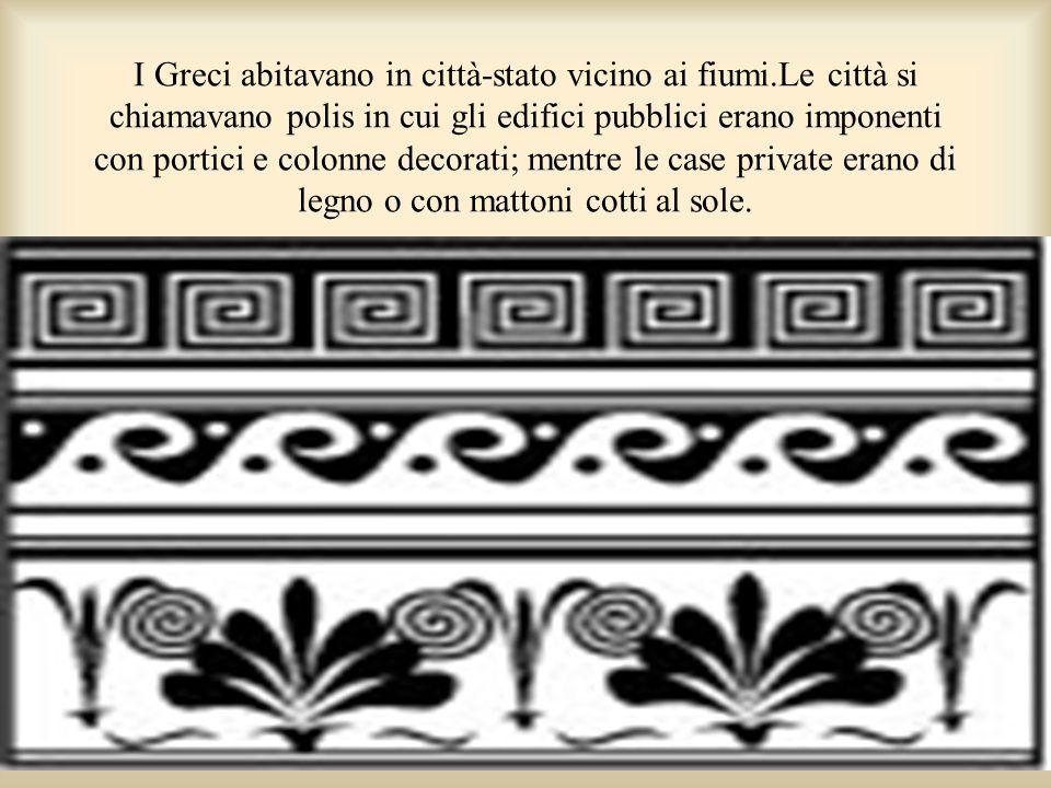 I Greci abitavano in città-stato vicino ai fiumi.Le città si chiamavano polis in cui gli edifici pubblici erano imponenti con portici e colonne decora