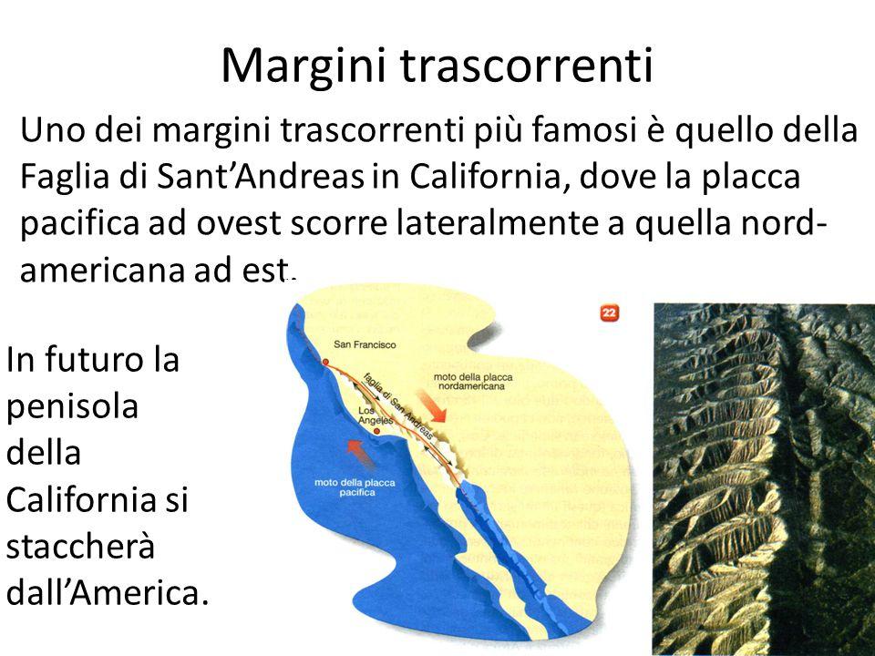 Margini trascorrenti Uno dei margini trascorrenti più famosi è quello della Faglia di Sant'Andreas in California, dove la placca pacifica ad ovest scorre lateralmente a quella nord- americana ad est.
