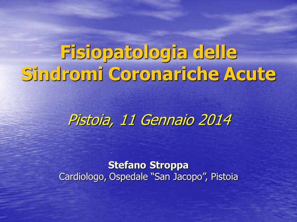 """Fisiopatologia delle Sindromi Coronariche Acute Pistoia, 11 Gennaio 2014 Stefano Stroppa Cardiologo, Ospedale """"San Jacopo"""", Pistoia"""