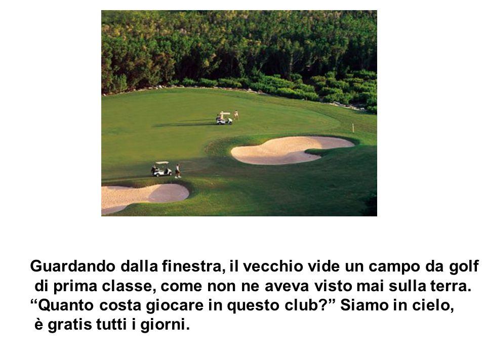 Guardando dalla finestra, il vecchio vide un campo da golf di prima classe, come non ne aveva visto mai sulla terra.