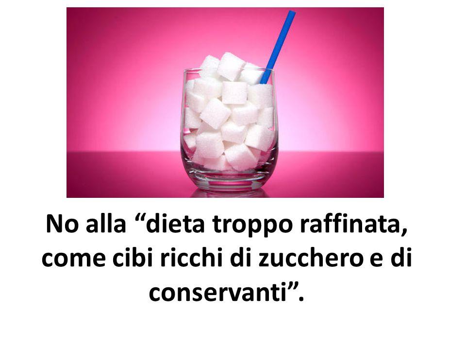 No alla dieta troppo raffinata, come cibi ricchi di zucchero e di conservanti .