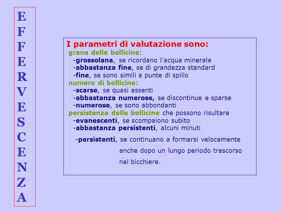 EFFERVESCENZAEFFERVESCENZA I parametri di valutazione sono: grana delle bollicine: -grossolana, se ricordano l'acqua minerale -abbastanza fine, se di