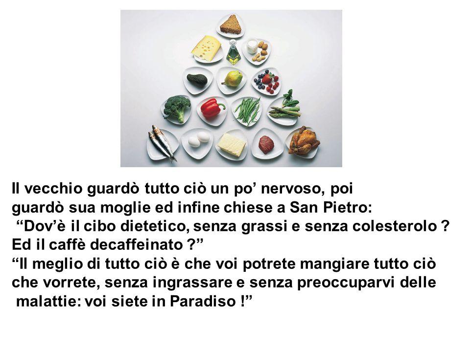 Il vecchio guardò tutto ciò un po' nervoso, poi guardò sua moglie ed infine chiese a San Pietro: Dov'è il cibo dietetico, senza grassi e senza colesterolo .