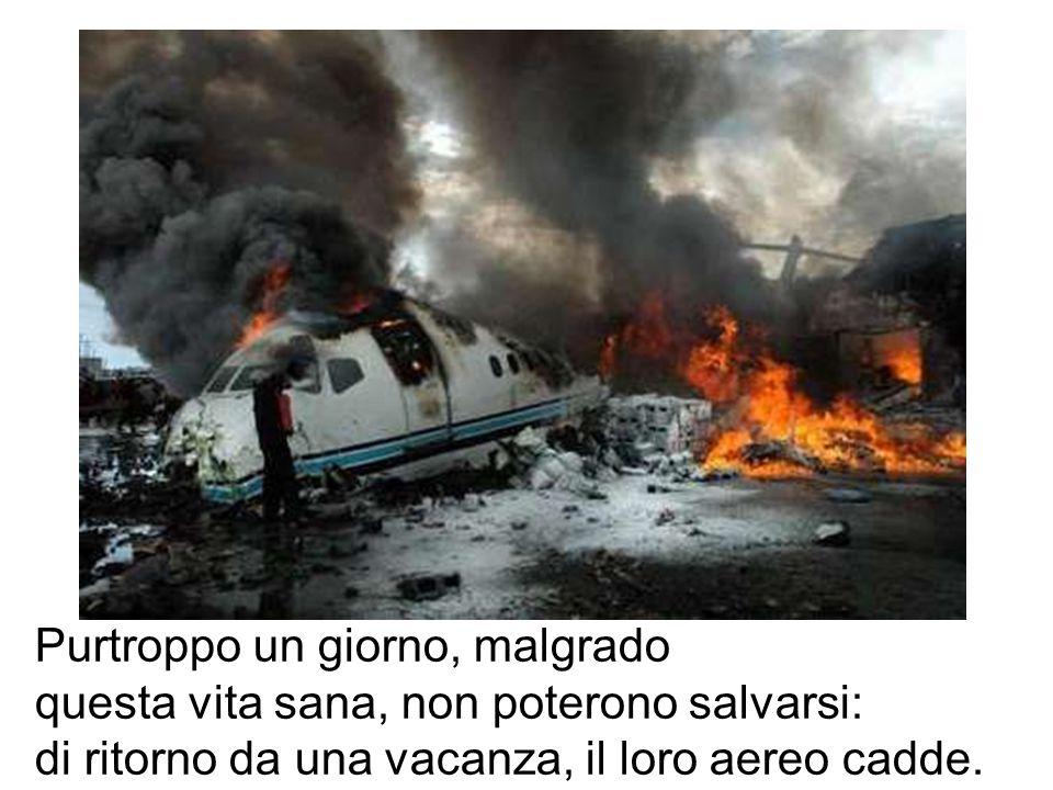 Purtroppo un giorno, malgrado questa vita sana, non poterono salvarsi: di ritorno da una vacanza, il loro aereo cadde.