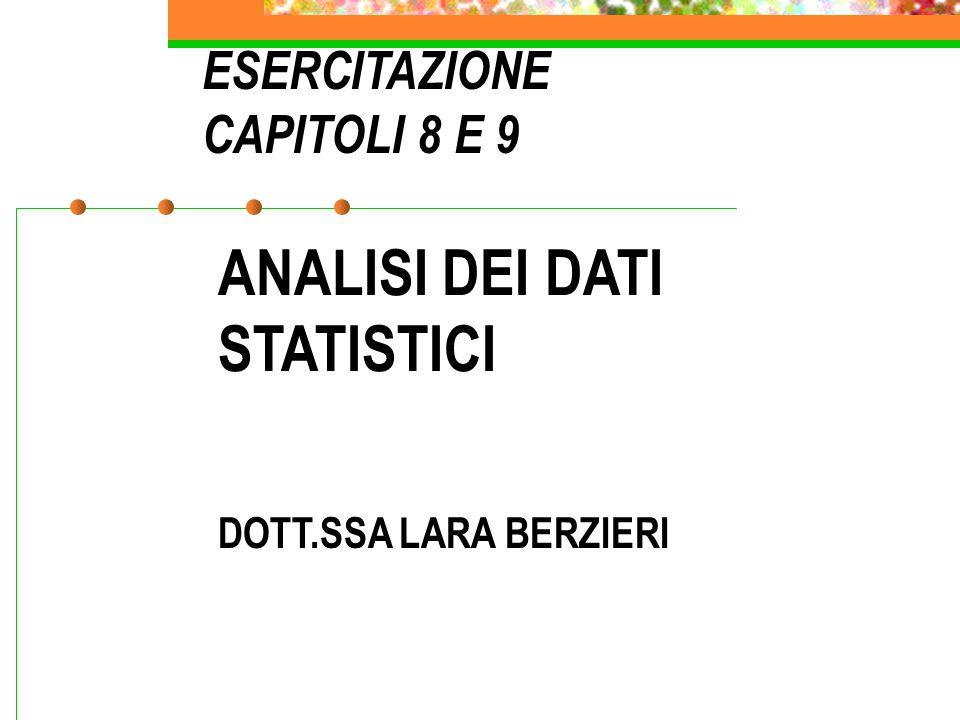 ANALISI DEI DATI STATISTICI DOTT.SSA LARA BERZIERI ESERCITAZIONE CAPITOLI 8 E 9