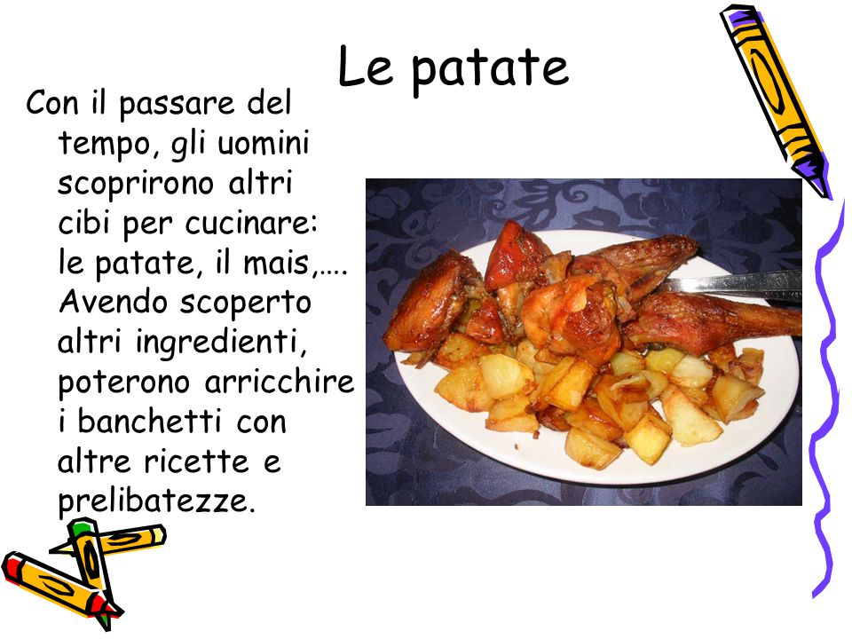 Le patate Con il passare del tempo, gli uomini scoprirono altri cibi per cucinare: le patate, il mais,…. Avendo scoperto altri ingredienti, poterono a