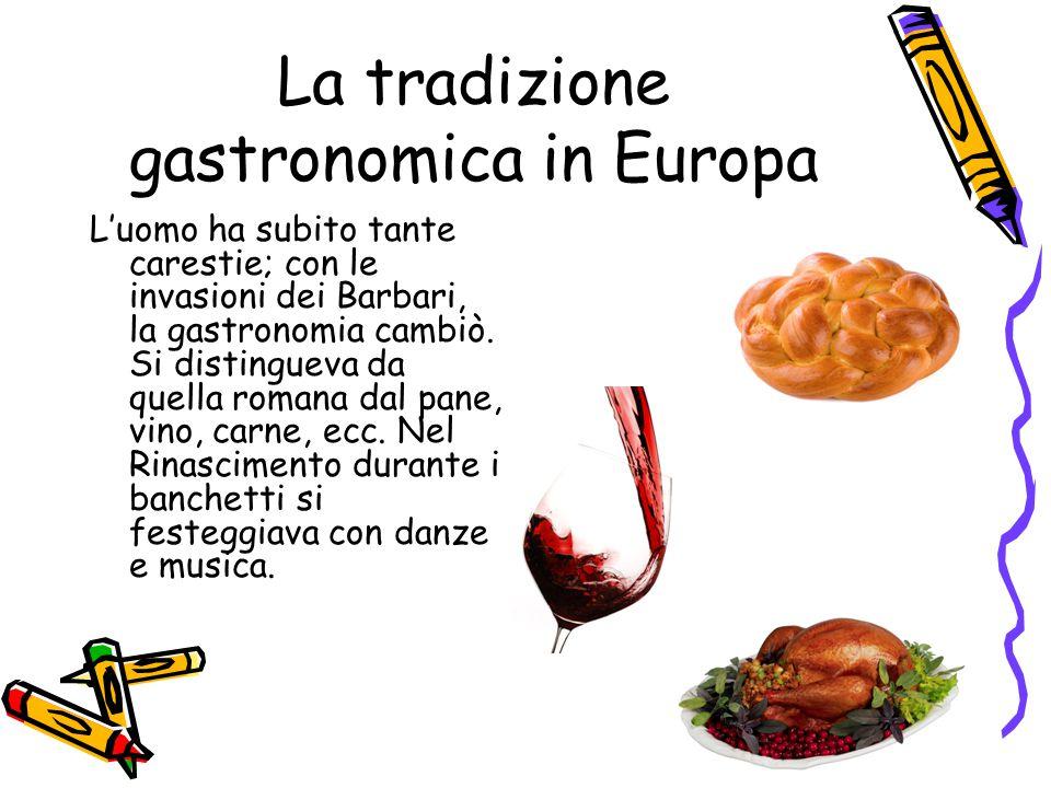 La tradizione gastronomica in Europa L'uomo ha subito tante carestie; con le invasioni dei Barbari, la gastronomia cambiò. Si distingueva da quella ro