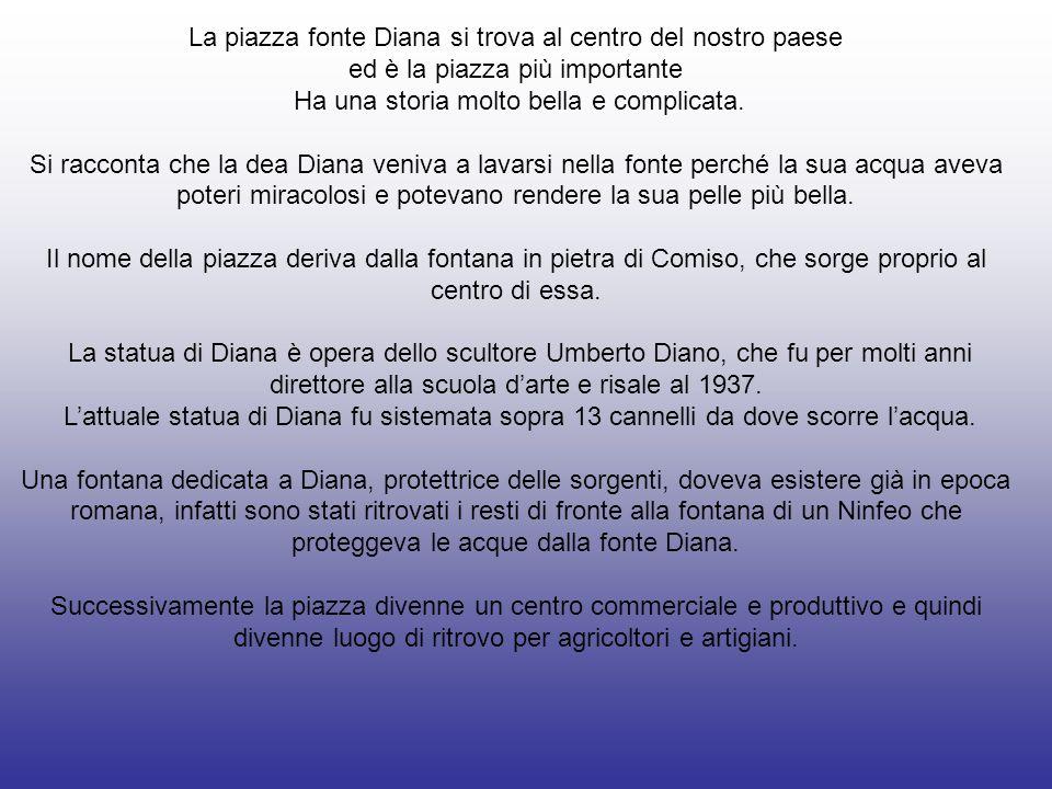 La piazza fonte Diana si trova al centro del nostro paese ed è la piazza più importante Ha una storia molto bella e complicata. Si racconta che la dea
