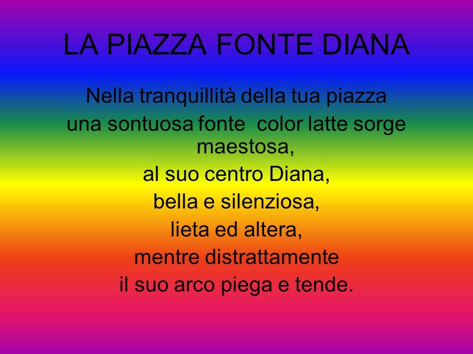 LA PIAZZA FONTE DIANA Nella tranquillità della tua piazza una sontuosa fonte color latte sorge maestosa, al suo centro Diana, bella e silenziosa, liet