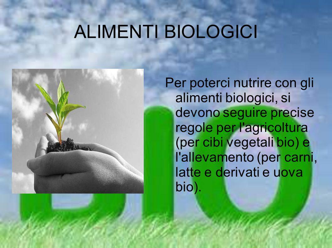 ALIMENTI BIOLOGICI Per poterci nutrire con gli alimenti biologici, si devono seguire precise regole per l'agricoltura (per cibi vegetali bio) e l'alle