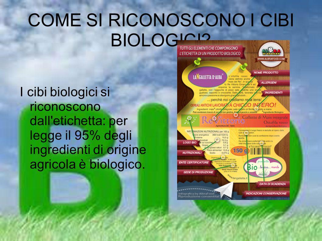 COME SI RICONOSCONO I CIBI BIOLOGICI? I cibi biologici si riconoscono dall'etichetta: per legge il 95% degli ingredienti di origine agricola è biologi