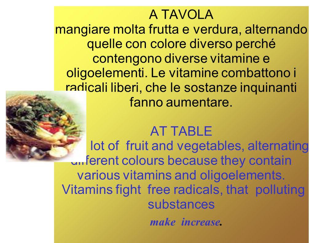 A TAVOLA mangiare molta frutta e verdura, alternando quelle con colore diverso perché contengono diverse vitamine e oligoelementi.