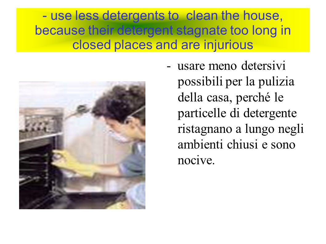 - use less detergents to clean the house, because their detergent stagnate too long in closed places and are injurious - usare meno detersivi possibil
