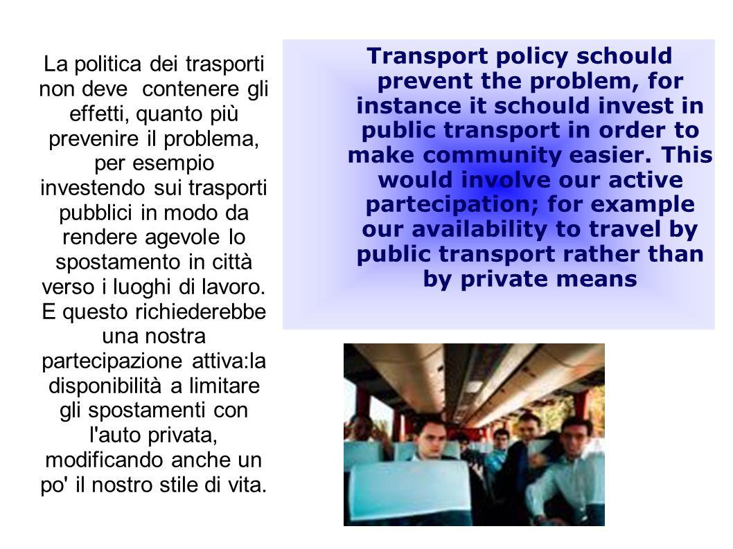 La politica dei trasporti non deve contenere gli effetti, quanto più prevenire il problema, per esempio investendo sui trasporti pubblici in modo da rendere agevole lo spostamento in città verso i luoghi di lavoro.