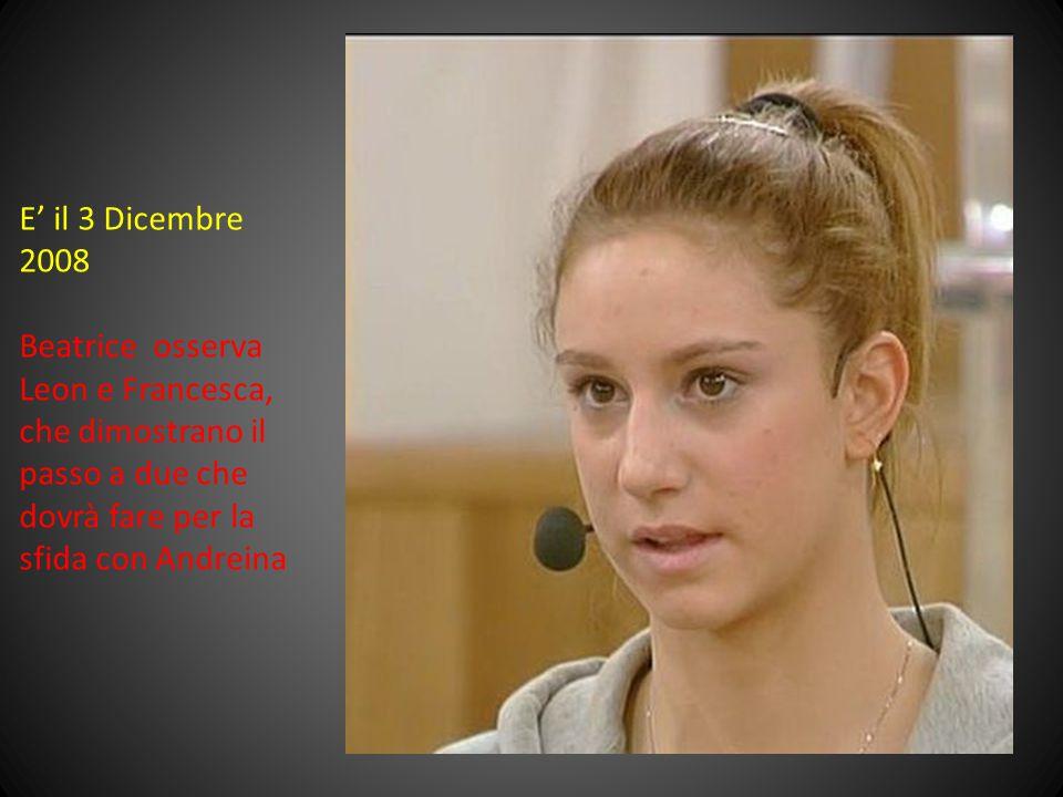 E' il 3 Dicembre 2008 Beatrice osserva Leon e Francesca, che dimostrano il passo a due che dovrà fare per la sfida con Andreina