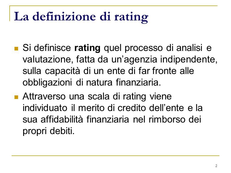 2 La definizione di rating Si definisce rating quel processo di analisi e valutazione, fatta da un'agenzia indipendente, sulla capacità di un ente di far fronte alle obbligazioni di natura finanziaria.