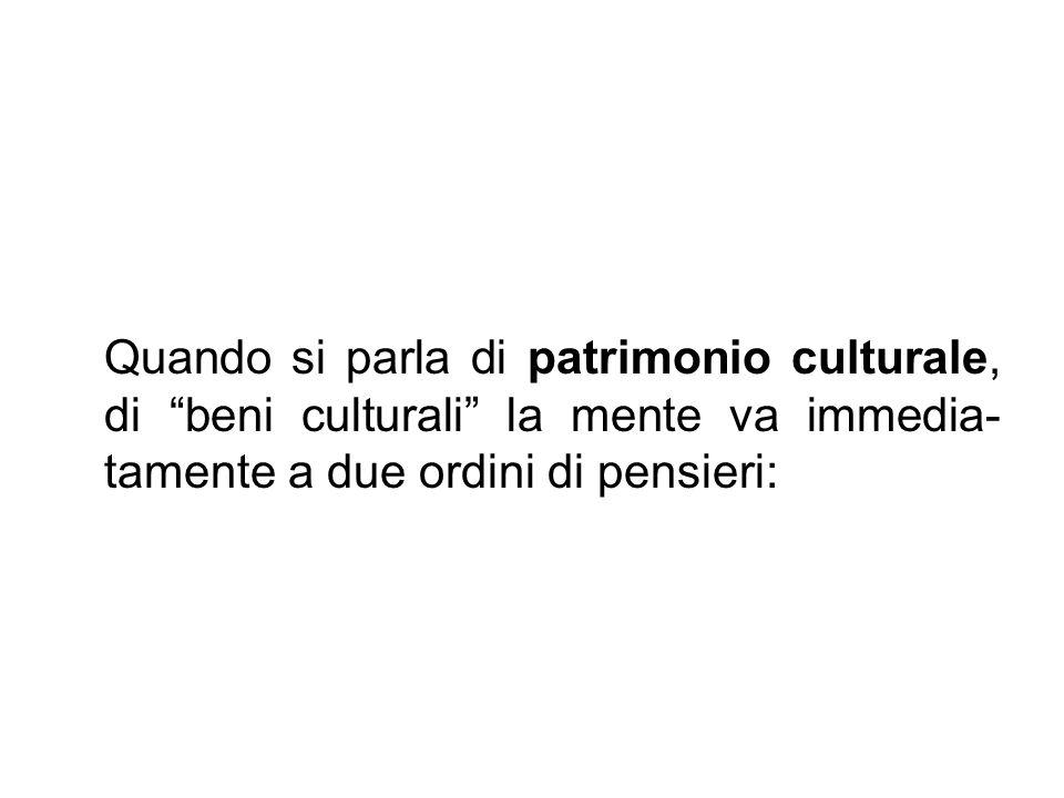 """Quando si parla di patrimonio culturale, di """"beni culturali"""" la mente va immedia- tamente a due ordini di pensieri:"""
