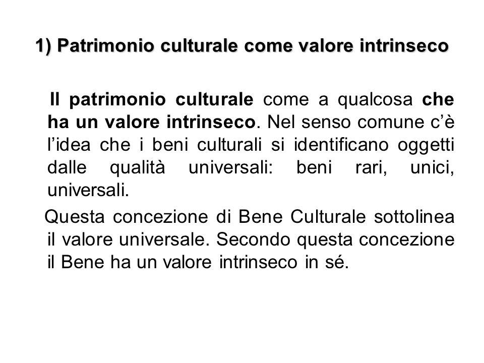 1) Patrimonio culturale come valore intrinseco Il patrimonio culturale come a qualcosa che ha un valore intrinseco. Nel senso comune c'è l'idea che i