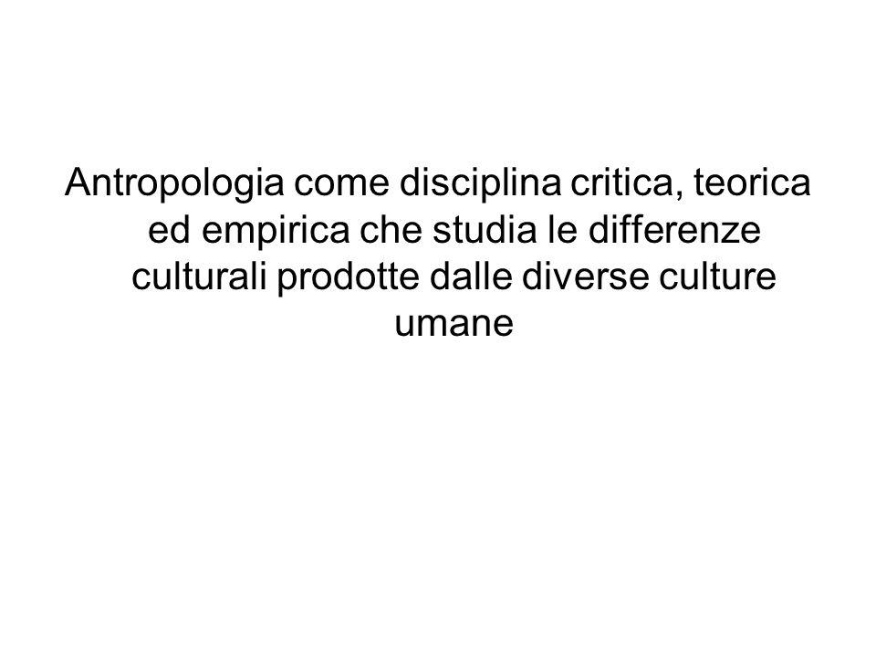 Antropologia come disciplina critica, teorica ed empirica che studia le differenze culturali prodotte dalle diverse culture umane