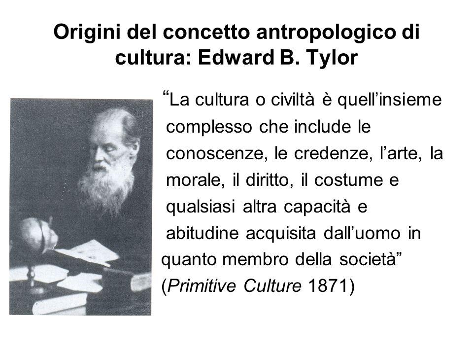 """Origini del concetto antropologico di cultura: Edward B. Tylor """" La cultura o civiltà è quell'insieme complesso che include le conoscenze, le credenze"""