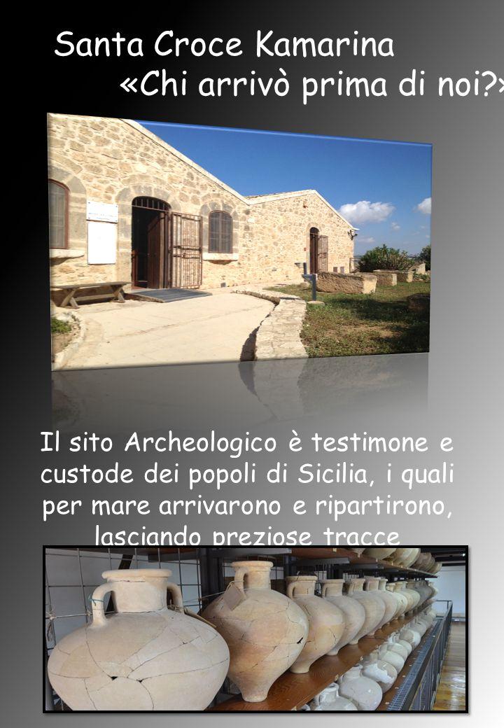 Santa Croce Kamarina «Chi arrivò prima di noi » Il sito Archeologico è testimone e custode dei popoli di Sicilia, i quali per mare arrivarono e ripartirono, lasciando preziose tracce