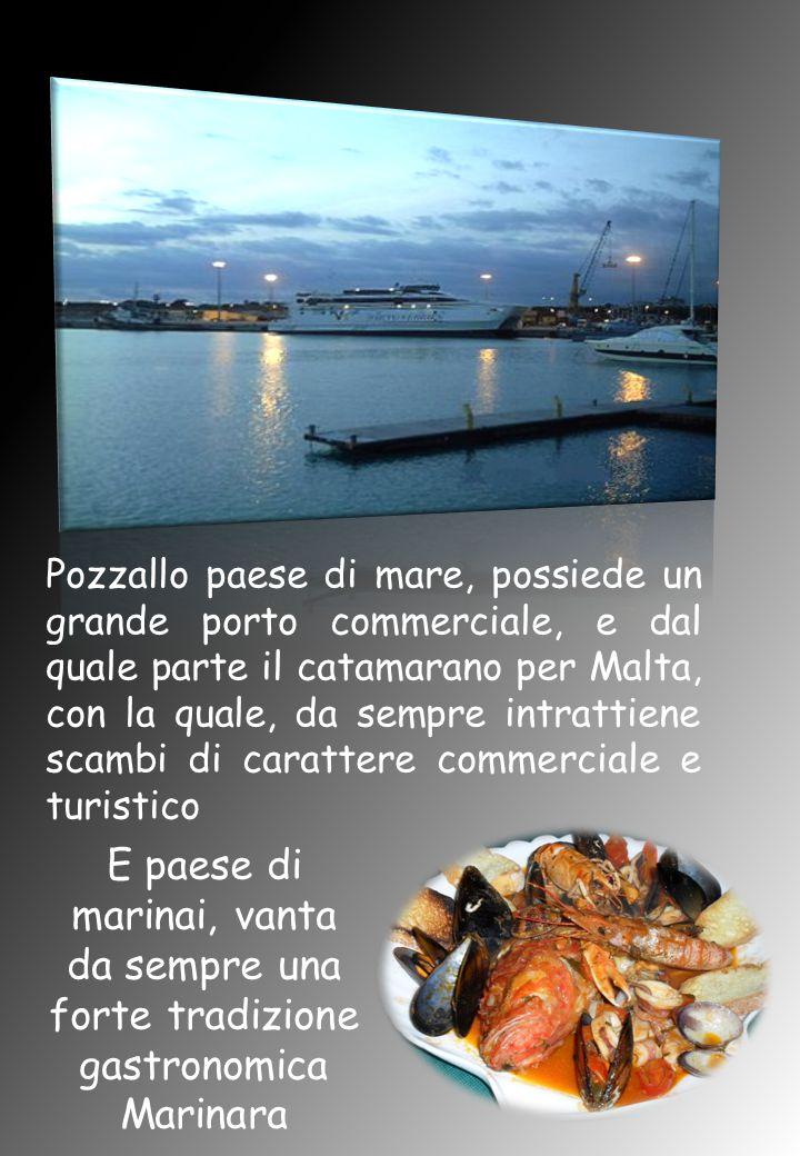 Pozzallo paese di mare, possiede un grande porto commerciale, e dal quale parte il catamarano per Malta, con la quale, da sempre intrattiene scambi di carattere commerciale e turistico E paese di marinai, vanta da sempre una forte tradizione gastronomica Marinara