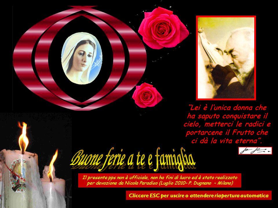 …Vai, vai ai piedi della Madonna ! Io ti ci mando, perché lei è una mamma. E una mamma, per quanto prudente possa essere, preferisce sempre lasciarsi