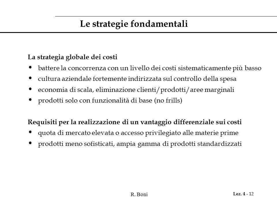 R. Boni Lez. 4 - 12 Le strategie fondamentali La strategia globale dei costi battere la concorrenza con un livello dei costi sistematicamente più bass