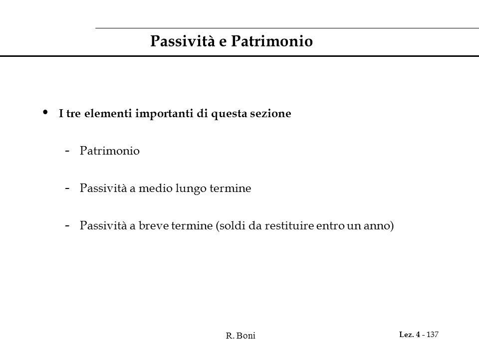 R. Boni Lez. 4 - 137 Passività e Patrimonio I tre elementi importanti di questa sezione - Patrimonio - Passività a medio lungo termine - Passività a b