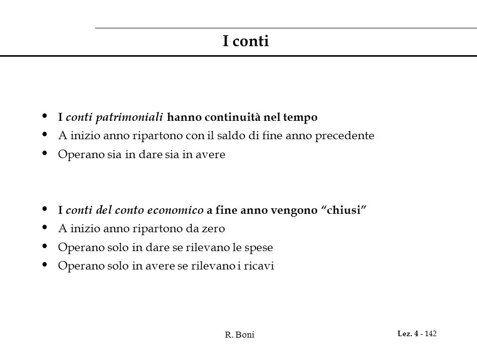 R. Boni Lez. 4 - 142 I conti I conti patrimoniali hanno continuità nel tempo A inizio anno ripartono con il saldo di fine anno precedente Operano sia