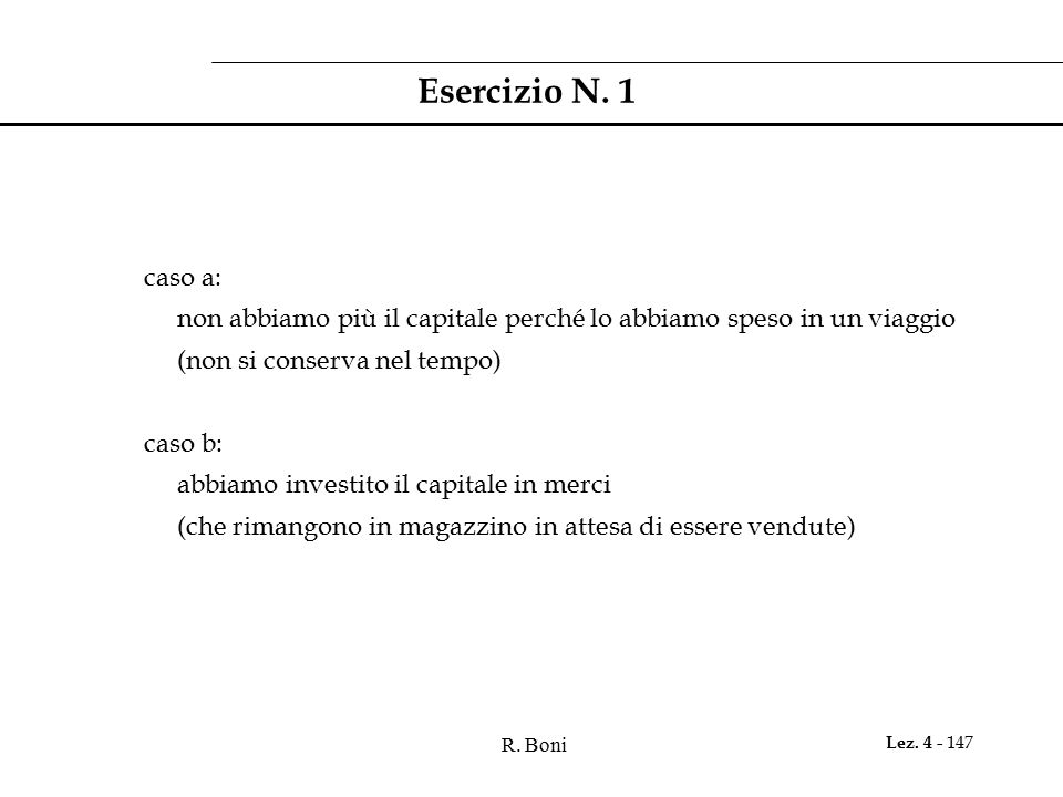 R. Boni Lez. 4 - 147 Esercizio N. 1 caso a: non abbiamo più il capitale perché lo abbiamo speso in un viaggio (non si conserva nel tempo) caso b: abbi