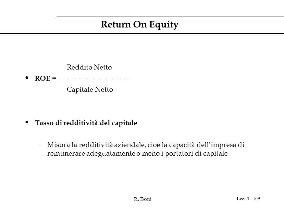 R. Boni Lez. 4 - 169 Return On Equity Reddito Netto ROE = ------------------------------ Capitale Netto Tasso di redditività del capitale - Misura la