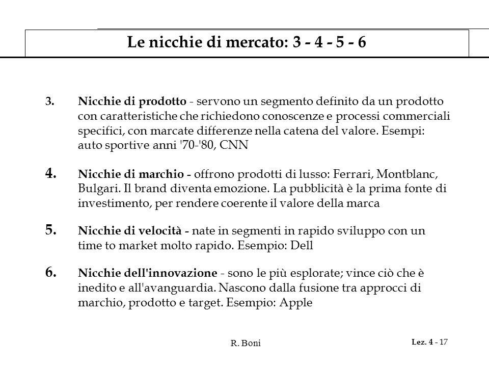 R. Boni Lez. 4 - 17 Le nicchie di mercato: 3 - 4 - 5 - 6 3.Nicchie di prodotto - servono un segmento definito da un prodotto con caratteristiche che r