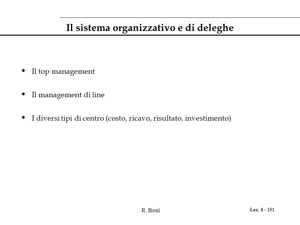 R. Boni Lez. 4 - 181 Il sistema organizzativo e di deleghe Il top management Il management di line I diversi tipi di centro (costo, ricavo, risultato,
