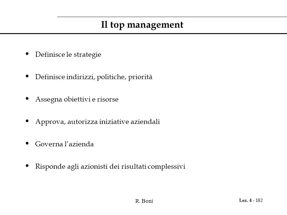 R. Boni Lez. 4 - 182 Il top management Definisce le strategie Definisce indirizzi, politiche, priorità Assegna obiettivi e risorse Approva, autorizza