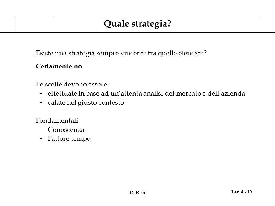 R. Boni Lez. 4 - 19 Quale strategia? Esiste una strategia sempre vincente tra quelle elencate? Certamente no Le scelte devono essere: - effettuate in