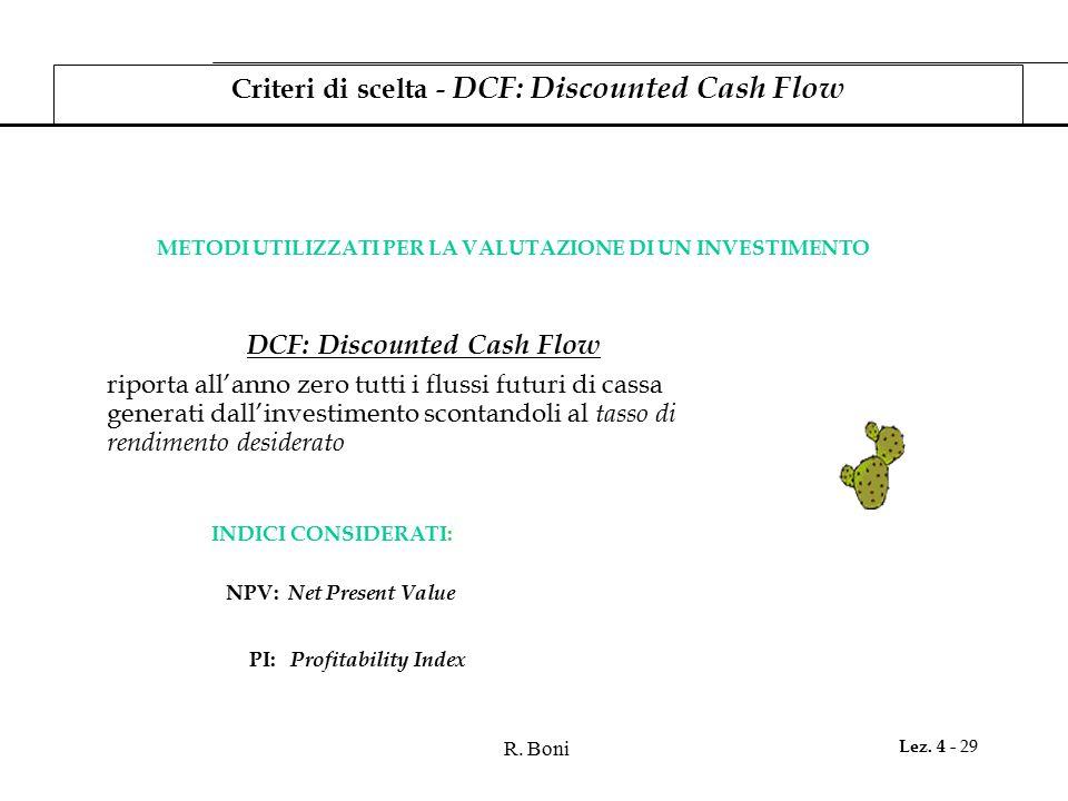 R. Boni Lez. 4 - 29 INDICI CONSIDERATI: Criteri di scelta - DCF: Discounted Cash Flow METODI UTILIZZATI PER LA VALUTAZIONE DI UN INVESTIMENTO DCF: Dis