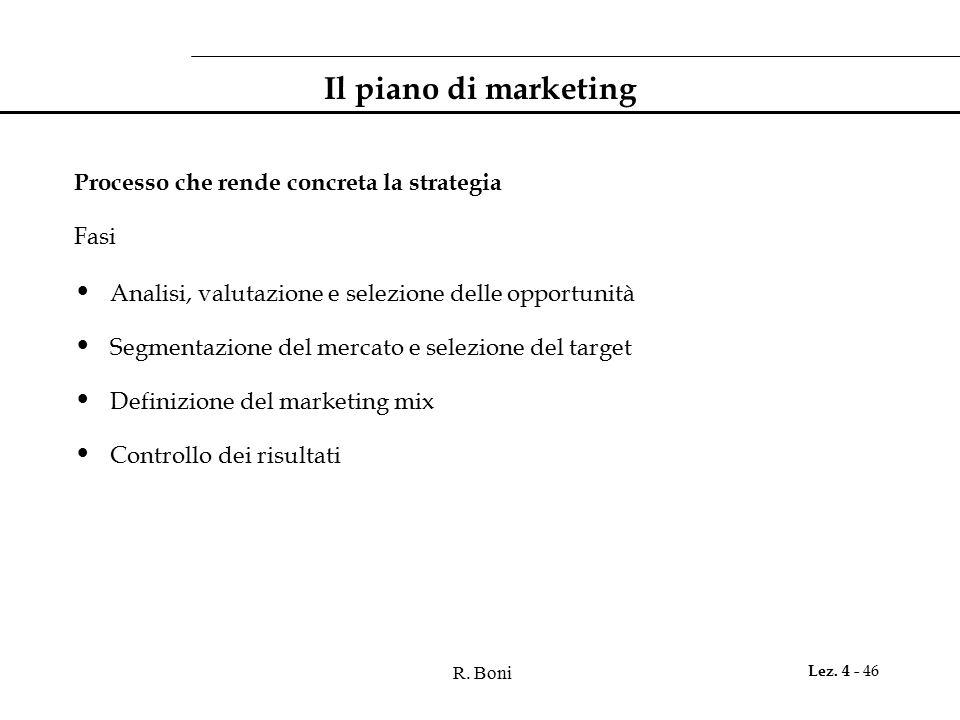 R. Boni Lez. 4 - 46 Il piano di marketing Processo che rende concreta la strategia Fasi Analisi, valutazione e selezione delle opportunità Segmentazio