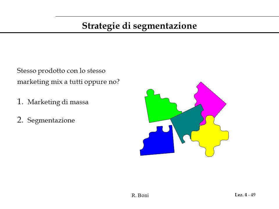 R. Boni Lez. 4 - 49 Strategie di segmentazione Stesso prodotto con lo stesso marketing mix a tutti oppure no? 1. Marketing di massa 2. Segmentazione
