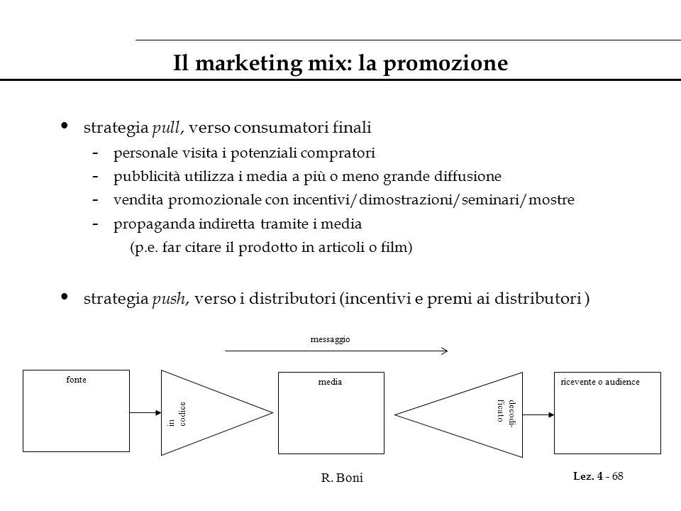 R. Boni Lez. 4 - 68 Il marketing mix: la promozione strategia pull, verso consumatori finali - personale visita i potenziali compratori - pubblicità u