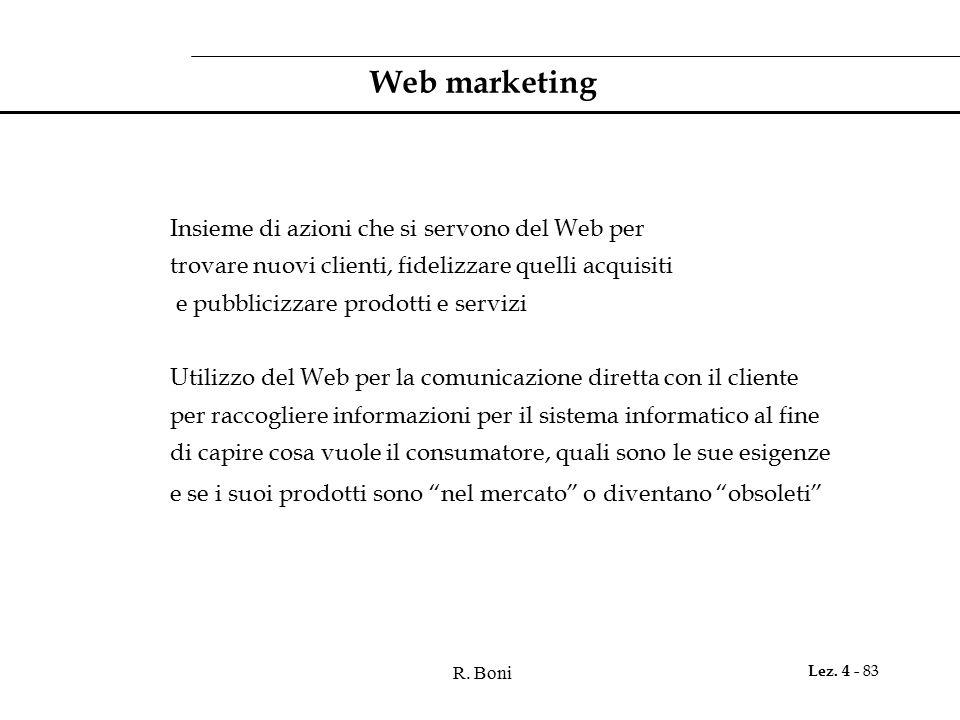 R. Boni Lez. 4 - 83 Web marketing Insieme di azioni che si servono del Web per trovare nuovi clienti, fidelizzare quelli acquisiti e pubblicizzare pro