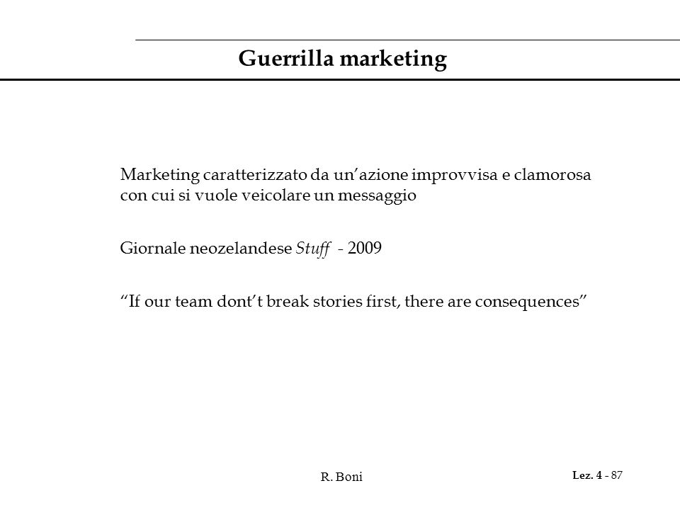 R. Boni Lez. 4 - 87 Guerrilla marketing Marketing caratterizzato da un'azione improvvisa e clamorosa con cui si vuole veicolare un messaggio Giornale