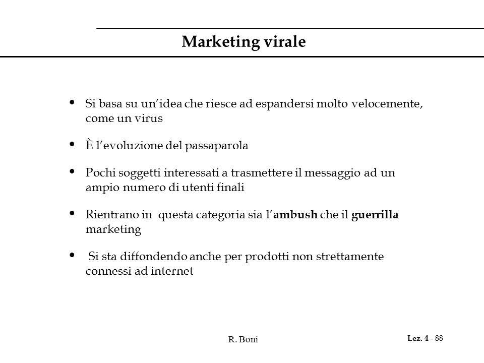 R. Boni Lez. 4 - 88 Marketing virale Si basa su un'idea che riesce ad espandersi molto velocemente, come un virus È l'evoluzione del passaparola Pochi