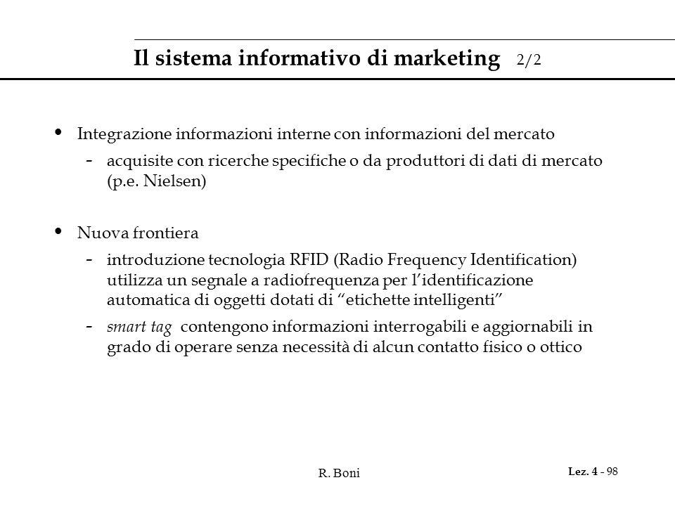 R. Boni Lez. 4 - 98 Il sistema informativo di marketing 2/2 Integrazione informazioni interne con informazioni del mercato - acquisite con ricerche sp